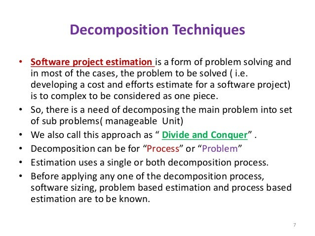 Decomposition Techniques • Software project estimation is a form of problem solving and in most of the cases, the problem ...