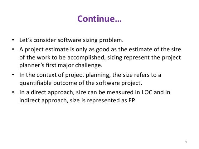 Continue… • Let's consider software sizing problem. • A project estimate is only as good as the estimate of the size of th...