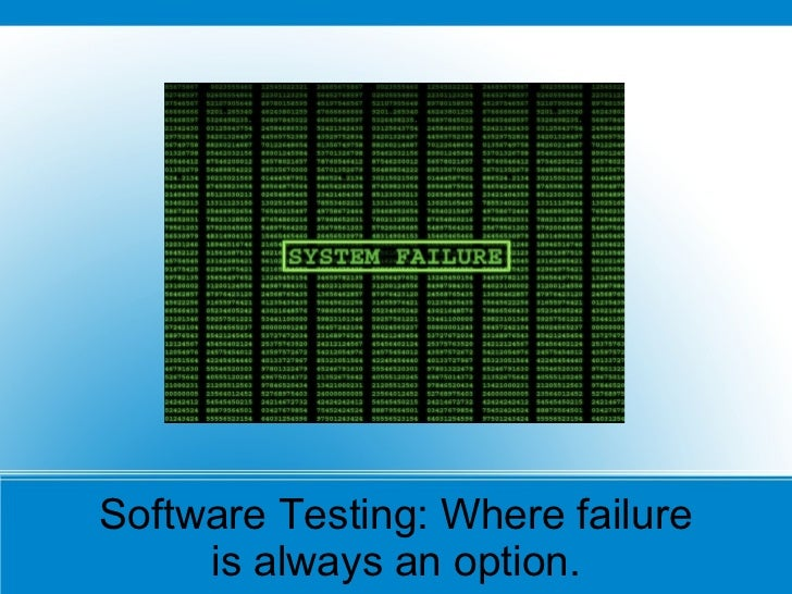 Software Testing: Where failure     is always an option.