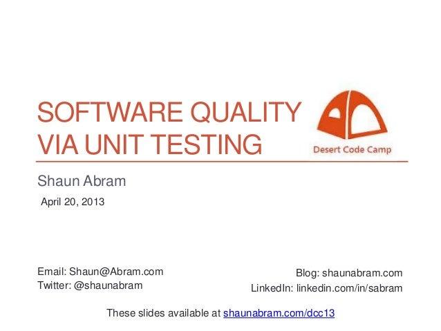 SOFTWARE QUALITYVIA UNIT TESTINGShaun AbramApril 20, 2013Email: Shaun@Abram.com                                  Blog: sha...
