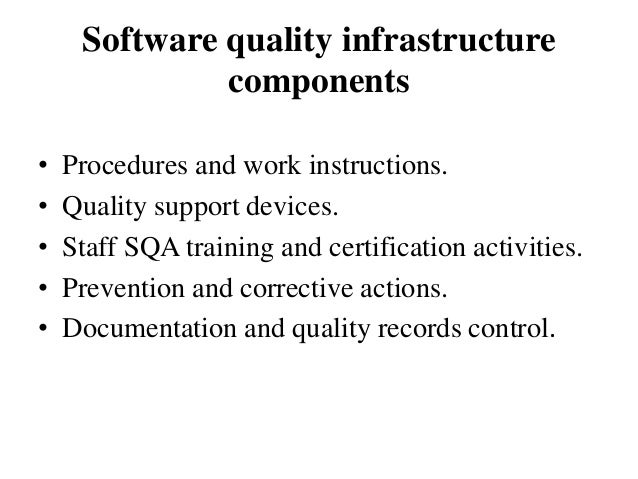 Software quality infrastructure components • • • • •  Procedures and work instructions. Quality support devices. Staff SQA...