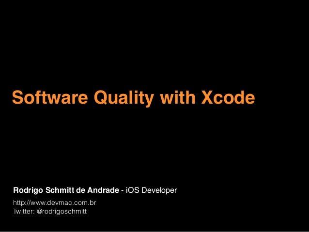 Rodrigo Schmitt de Andrade - iOS Developer http://www.devmac.com.br Twitter: @rodrigoschmitt Software Quality with Xcode