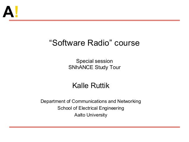 """A! """"Software Radio"""" course Special session SNhANCE Study Tour Kalle Ruttik Department of Communications and Networking Sch..."""