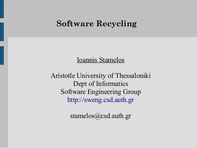 Software Recycling         Ioannis StamelosAristotle University of Thessaloniki        Dept of Informatics   Software Engi...