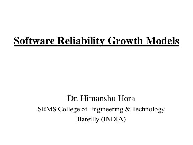 Software Reliability Growth Models  Dr. Himanshu Hora SRMS College of Engineering & Technology Bareilly (INDIA)