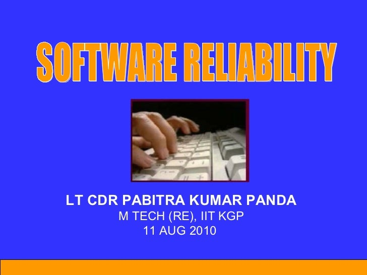 LT CDR PABITRA KUMAR PANDA M TECH (RE), IIT KGP 11 AUG 2010  SOFTWARE RELIABILITY