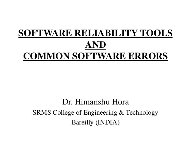 SOFTWARE RELIABILITY TOOLS AND COMMON SOFTWARE ERRORS  Dr. Himanshu Hora SRMS College of Engineering & Technology Bareilly...