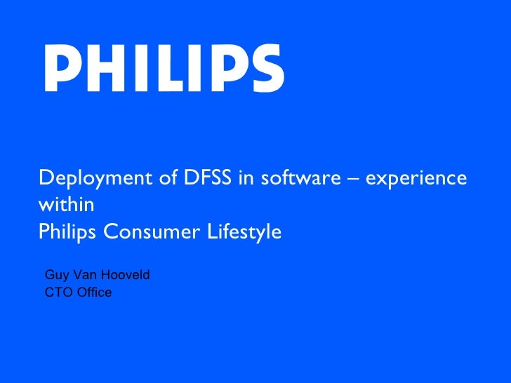 Deployment of DFSS in software – experience within  Philips Consumer Lifestyle Guy Van Hooveld CTO Office