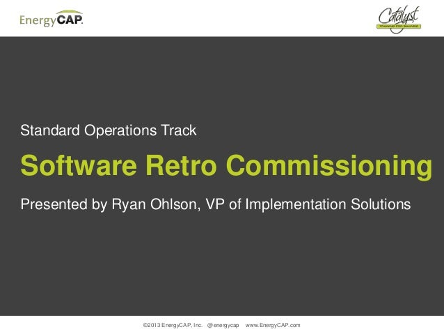 ©2013 EnergyCAP, Inc. @energycap www.EnergyCAP.comStandard Operations TrackSoftware Retro CommissioningPresented by Ryan O...