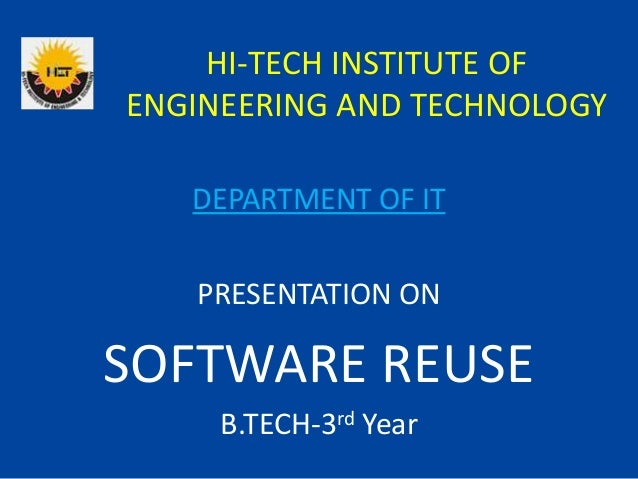 HI-TECH INSTITUTE OF ENGINEERING AND TECHNOLOGY PRESENTATION ON SOFTWARE REUSE B.TECH-3rd Year DEPARTMENT OF IT
