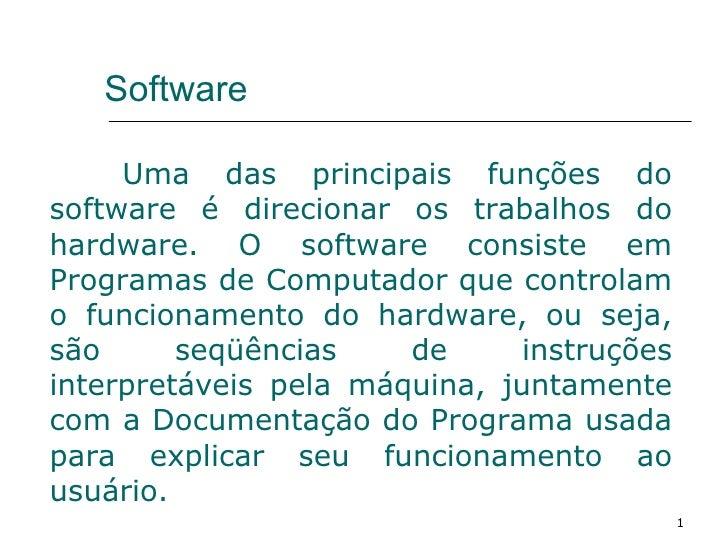 Software Uma das principais funções do software é direcionar os trabalhos do hardware. O software consiste em Programas de...