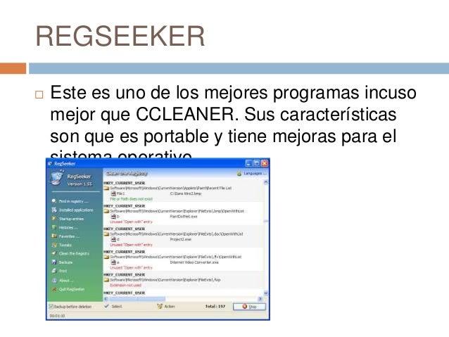 REGSEEKER   Este es uno de los mejores programas incuso    mejor que CCLEANER. Sus características    son que es portable...