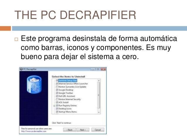 THE PC DECRAPIFIER   Este programa desinstala de forma automática    como barras, iconos y componentes. Es muy    bueno p...