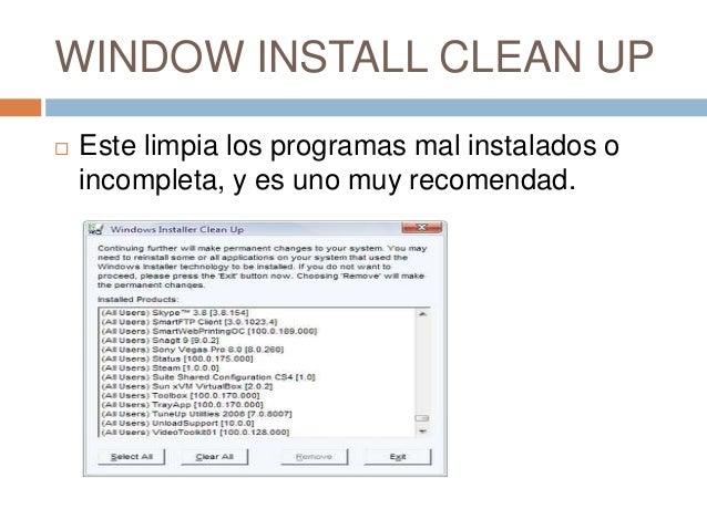 WINDOW INSTALL CLEAN UP   Este limpia los programas mal instalados o    incompleta, y es uno muy recomendad.