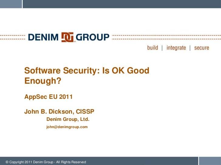 Software Security: Is OK Good           Enough?           AppSec EU 2011           John B. Dickson, CISSP                 ...