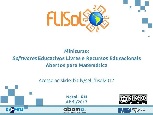 Minicurso: Softwares Educativos Livres e Recursos Educacionais Abertos para Matemática Acesso ao slide: bit.ly/sel_flisol2...