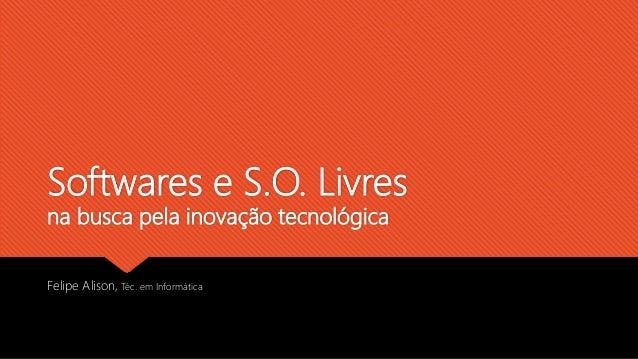 Softwares e S.O. Livres na busca pela inovação tecnológica Felipe Alison, Téc. em Informática