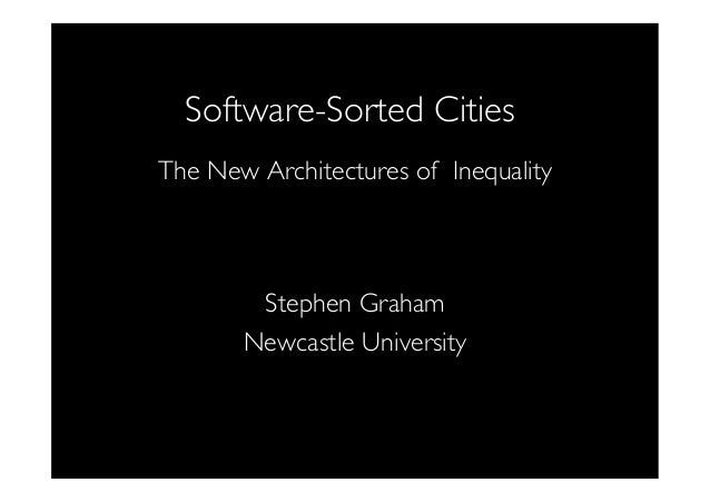 Software-Sorted Cities  The New Architectures of Inequality         Stephen Graham  Newcastle University