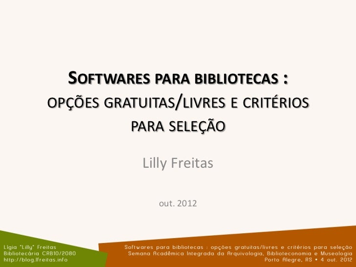 SOFTWARES PARA BIBLIOTECAS :OPÇÕES GRATUITAS/LIVRES E CRITÉRIOS           PARA SELEÇÃO            Lilly Freitas           ...