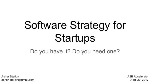 Software Strategy for Startups Do you have it? Do you need one? Asher Sterkin asher.sterkin@gmail.com A2B Accelerator Apri...