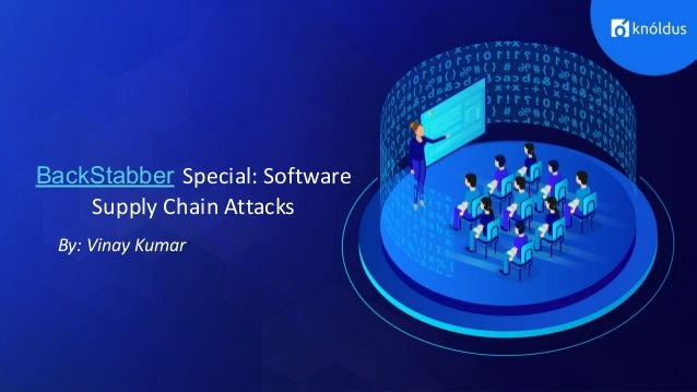 BackStabber Special: Software Supply Chain Attacks By: Vinay Kumar