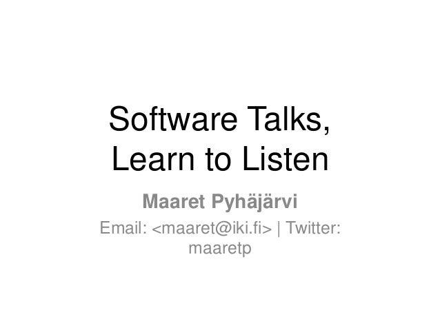Software Talks, Learn to Listen Maaret Pyhäjärvi Email: <maaret@iki.fi> | Twitter: maaretp