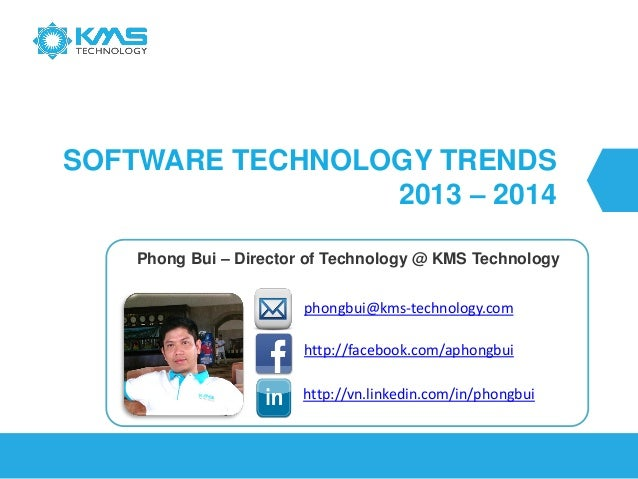 SOFTWARE TECHNOLOGY TRENDS 2013 – 2014 Phong Bui – Director of Technology @ KMS Technology http://vn.linkedin.com/in/phong...