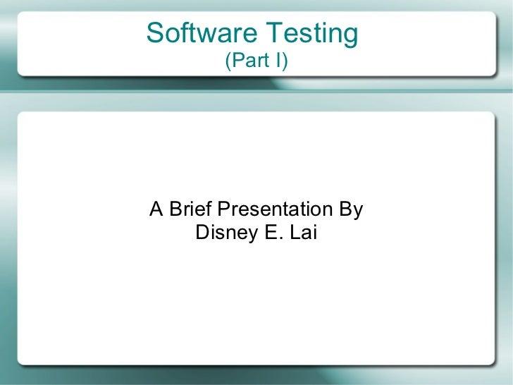 Software Testing        (Part I)A Brief Presentation By     Disney E. Lai