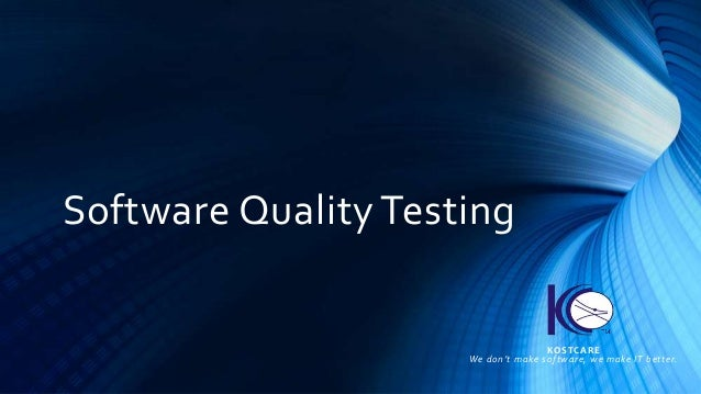 Software Quality Testing KOSTCARE We don't make software, we make IT better.
