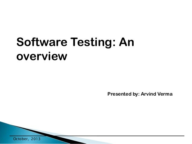 Software Testing: An overview Presented by: Arvind Verma  October, 2013