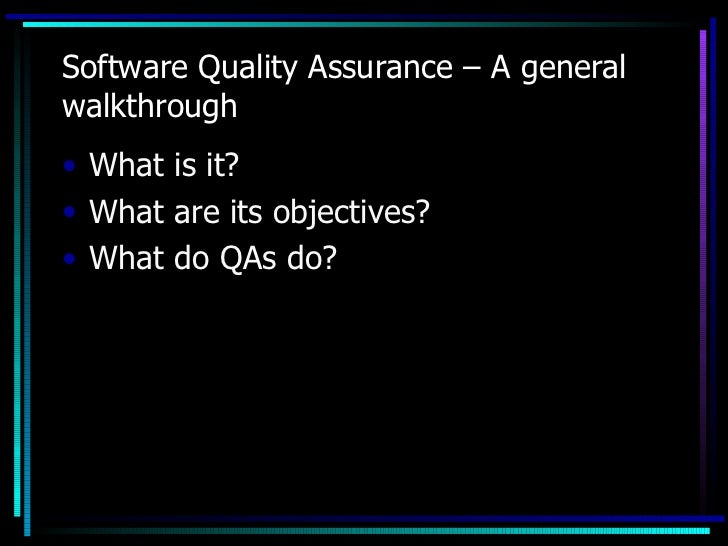 Software Quality Assurance – A generalwalkthrough• What is it?• What are its objectives?• What do QAs do?