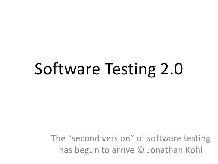 """Software Testing 2.0  The """"second version"""" of software testing    has begun to arrive © Jonathan Kohl"""