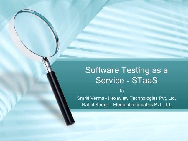 Software Testing as a     Service - STaaS                   bySmriti Verma – Hexaview Technologies Pvt. Ltd. Rahul Kumar –...
