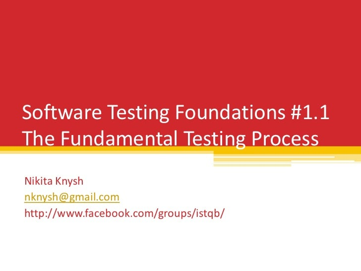 Software Testing Foundations #1.1The Fundamental Testing ProcessNikita Knyshnknysh@gmail.comhttp://www.facebook.com/groups...