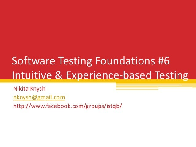 Software Testing Foundations #6Intuitive & Experience-based TestingNikita Knyshnknysh@gmail.comhttp://www.facebook.com/gro...