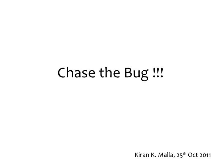 Chase the Bug !!! Kiran K. Malla, 25 th  Oct 2011