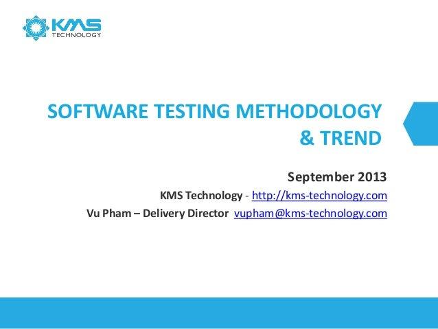 SOFTWARE TESTING METHODOLOGY & TREND September 2013 KMS Technology - http://kms-technology.com Vu Pham – Delivery Director...