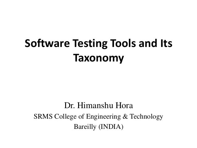 Software Testing Tools and Its Taxonomy  Dr. Himanshu Hora SRMS College of Engineering & Technology Bareilly (INDIA)