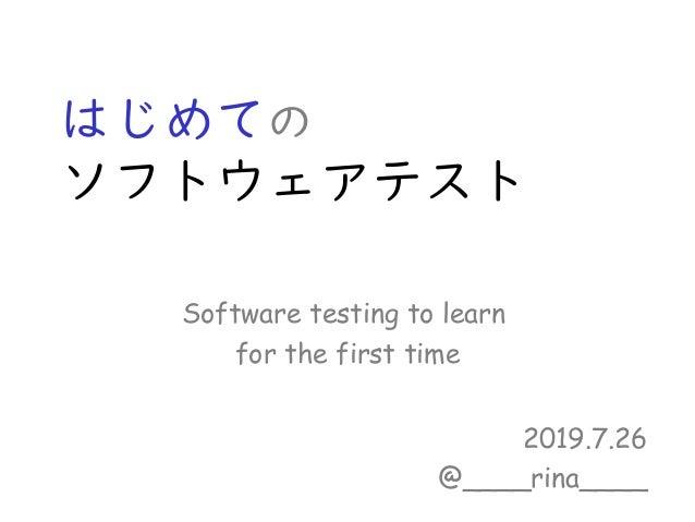 はじめての ソフトウェアテスト 2019.7.26 @____rina____ Software testing to learn for the first time
