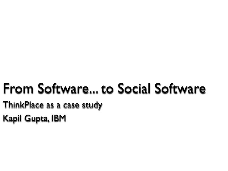 From Software... to Social Software ThinkPlace as a case study Kapil Gupta, IBM