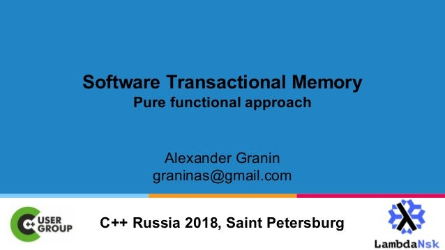 Software Transactional Memory Pure functional approach Alexander Granin graninas@gmail.com C++ Russia 2018, Saint Petersbu...