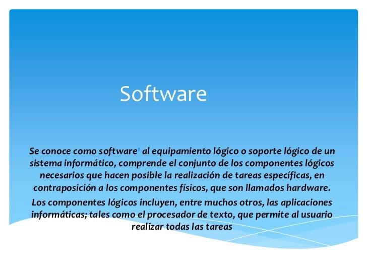 SoftwareSe conoce como software1 al equipamiento lógico o soporte lógico de unsistema informático, comprende el conjunto d...