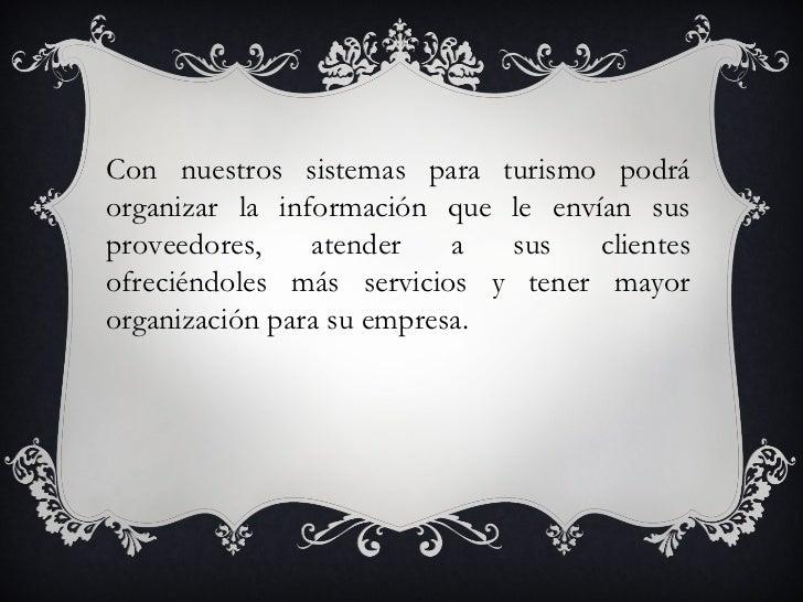 Con nuestros sistemas para turismo podráorganizar la información que le envían susproveedores,    atender    a  sus   clie...