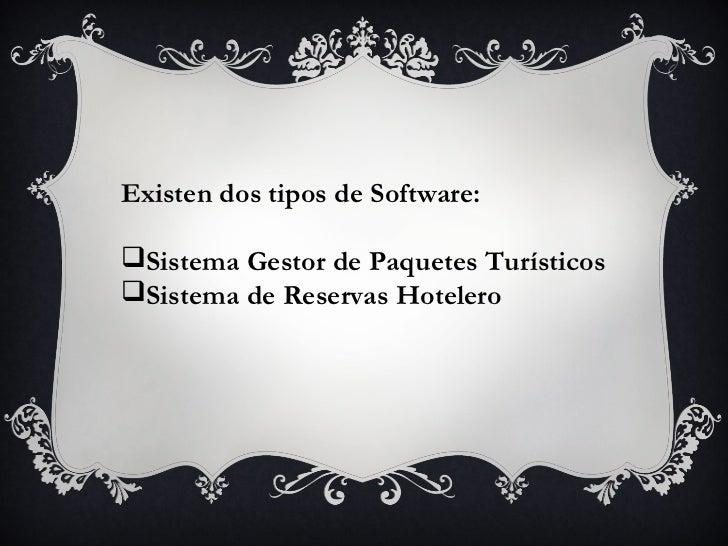 Existen dos tipos de Software:Sistema Gestor de Paquetes TurísticosSistema de Reservas Hotelero
