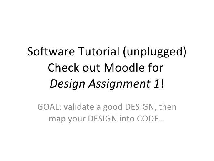 Software Tutorial (unplugged) Check out Moodle for  Design Assignment 1 ! GOAL: validate a good DESIGN, then map your DESI...