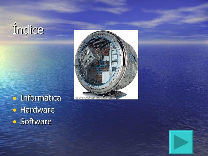 Índice <ul><li>Informática </li></ul><ul><li>Hardware </li></ul><ul><li>Software </li></ul>