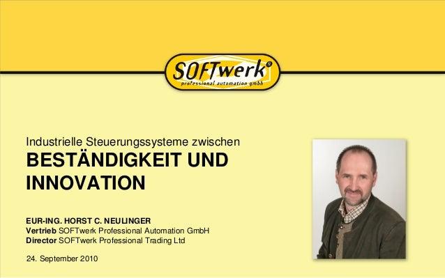24. September 2010 Industrielle Steuerungssysteme zwischen BESTÄNDIGKEIT UND INNOVATION EUR-ING. HORST C. NEULINGER Vertri...