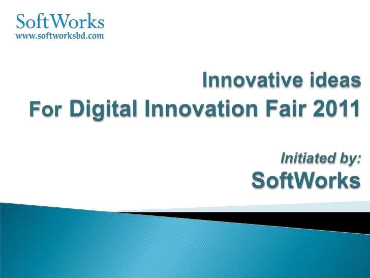 Innovative ideas ForDigital Innovation Fair 2011<br />Initiated by: SoftWorks<br />