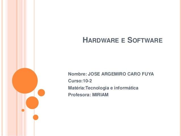 HARDWARE E SOFTWARE Nombre: JOSE ARGEMIRO CARO FUYA Curso:10-2 Matéria:Tecnologia e informática Profesora: MIRIAM