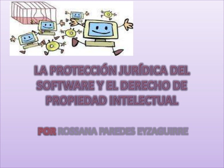 LA PROTECCIÓN JURÍDICA DEL SOFTWARE Y EL DERECHO DE PROPIEDAD INTELECTUAL<br />POR ROSSANA PAREDES EYZAGUIRRE<br />